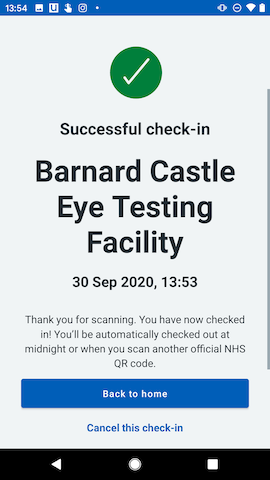 A screenshot of a mobile phone app: Green check mark. Title: Successful check-in. Large text: Barnard Castle Eye Testing Facility. Smaller test: 30 Sep 2020, 12:53. Thank you for scanning. You have now checked in! You'll be automatically checked out at midnight or when you scan another official NHS QR code. Button: Back to home. Link: Cancel this check-in.